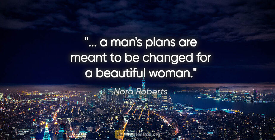 "Nora Roberts quote: ""... a man's plans are meant to be changed for a beautiful woman."""
