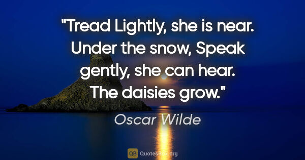 "Oscar Wilde quote: ""Tread Lightly, she is near. Under the snow, Speak gently, she..."""
