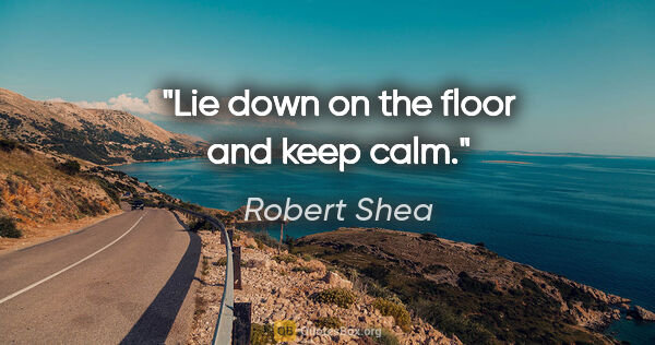 "Robert Shea quote: ""Lie down on the floor and keep calm."""