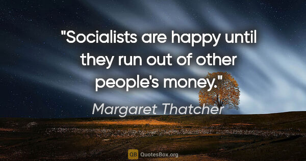 "Margaret Thatcher quote: ""Socialists are happy until they run out of other people's money."""