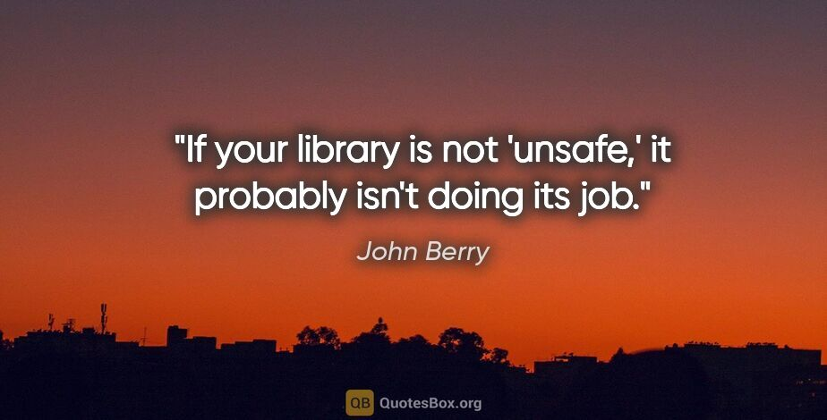 "John Berry quote: ""If your library is not 'unsafe,' it probably isn't doing its job."""