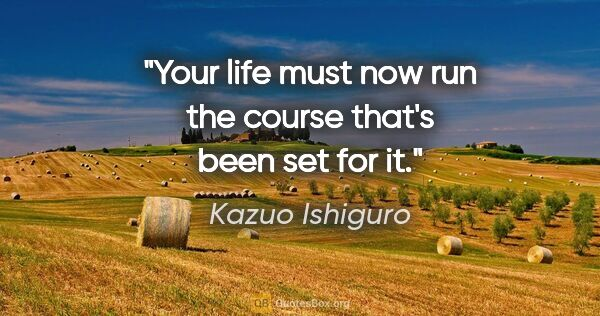 "Kazuo Ishiguro quote: ""Your life must now run the course that's been set for it."""