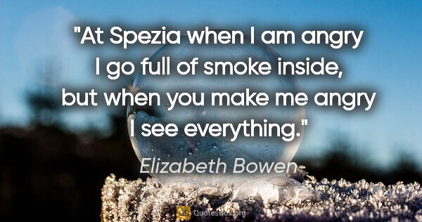 "Elizabeth Bowen quote: ""At Spezia when I am angry I go full of smoke inside, but when..."""