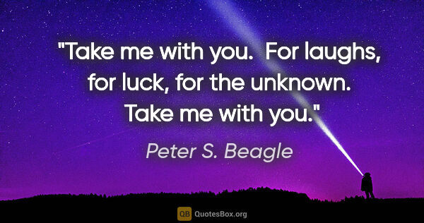 "Peter S. Beagle quote: ""Take me with you.  For laughs, for luck, for the unknown. ..."""