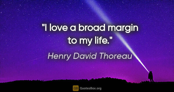 "Henry David Thoreau quote: ""I love a broad margin to my life."""