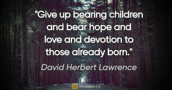"David Herbert Lawrence quote: ""Give up bearing children and bear hope and love and devotion..."""