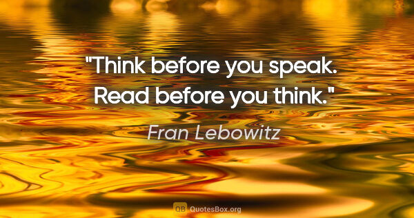 "Fran Lebowitz quote: ""Think before you speak.  Read before you think."""