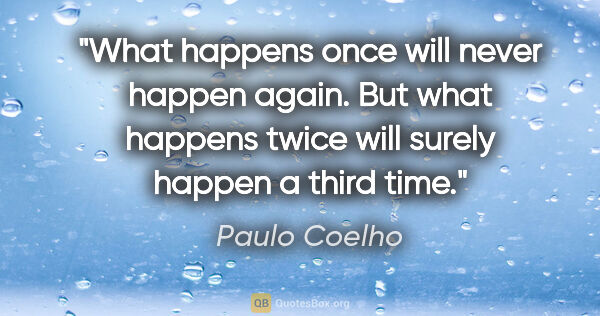 "Paulo Coelho quote: ""What happens once will never happen again. But what happens..."""