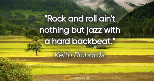"Keith Richards quote: ""Rock and roll ain't nothing but jazz with a hard backbeat."""