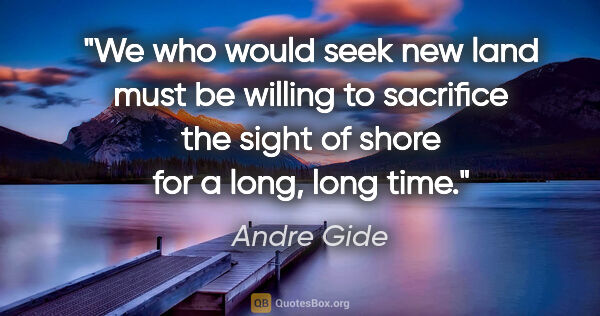 "Andre Gide quote: ""We who would seek new land must be willing to sacrifice the..."""