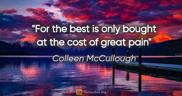 "Colleen McCullough quote: ""For the best is only bought at the cost of great pain"""