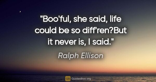 "Ralph Ellison quote: ""Boo'ful,"" she said, ""life could be so diff'ren?""But it never..."""