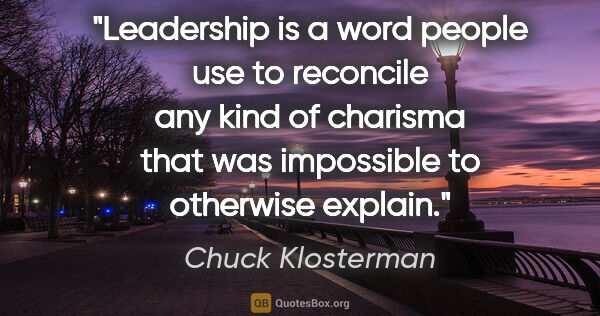 "Chuck Klosterman quote: ""Leadership is a word people use to reconcile any kind of..."""