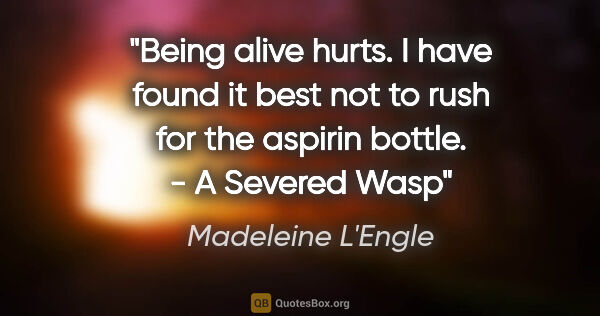 "Madeleine L'Engle quote: ""Being alive hurts. I have found it best not to rush for the..."""