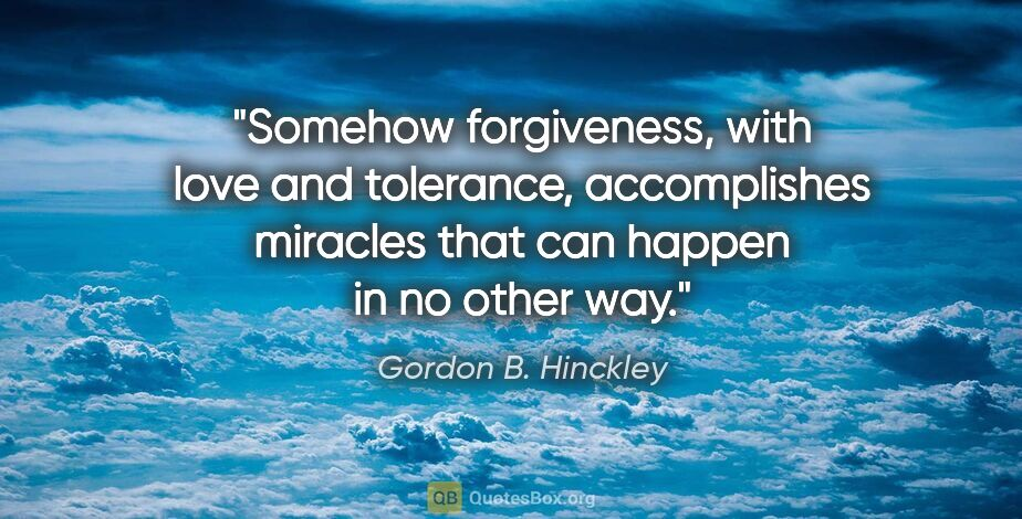 "Gordon B. Hinckley quote: ""Somehow forgiveness, with love and tolerance, accomplishes..."""