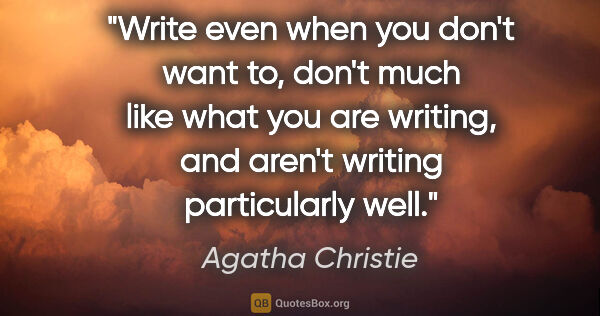"Agatha Christie quote: ""Write even when you don't want to, don't much like what you..."""