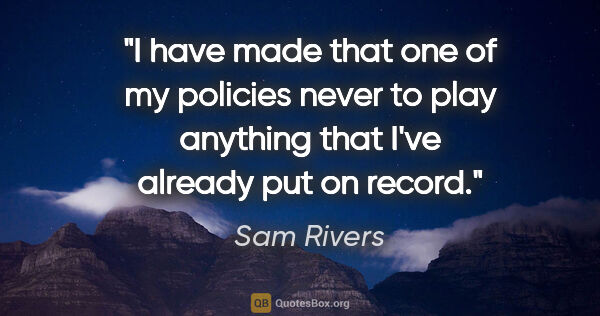 "Sam Rivers quote: ""I have made that one of my policies never to play anything..."""