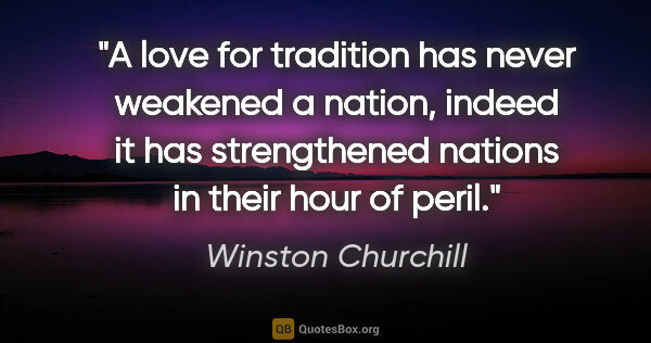 "Winston Churchill quote: ""A love for tradition has never weakened a nation, indeed it..."""