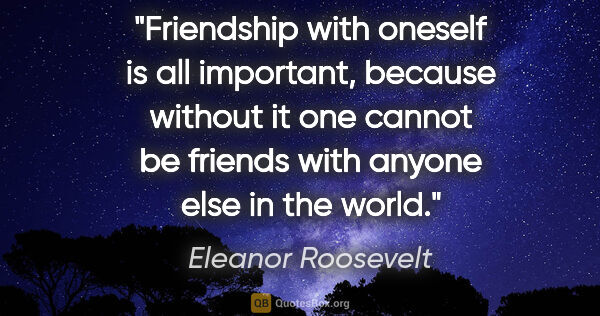 "Eleanor Roosevelt quote: ""Friendship with oneself is all important, because without it..."""