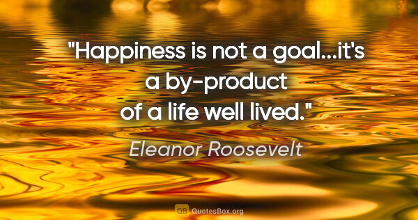 "Eleanor Roosevelt quote: ""Happiness is not a goal...it's a by-product of a life well lived."""