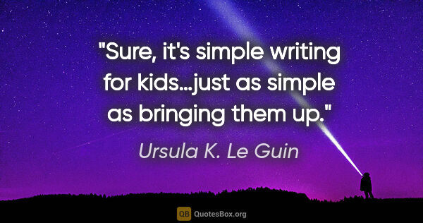 "Ursula K. Le Guin quote: ""Sure, it's simple writing for kids…just as simple as bringing..."""