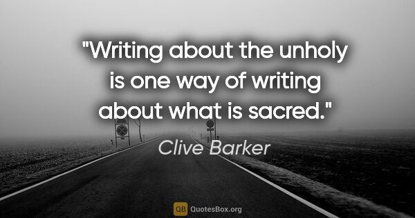 "Clive Barker quote: ""Writing about the unholy is one way of writing about what is..."""