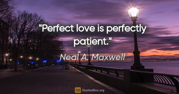 "Neal A. Maxwell quote: ""Perfect love is perfectly patient."""