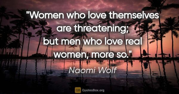 "Naomi Wolf quote: ""Women who love themselves are threatening; but men who love..."""