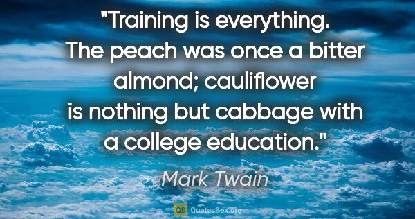 "Mark Twain quote: ""Training is everything. The peach was once a bitter almond;..."""