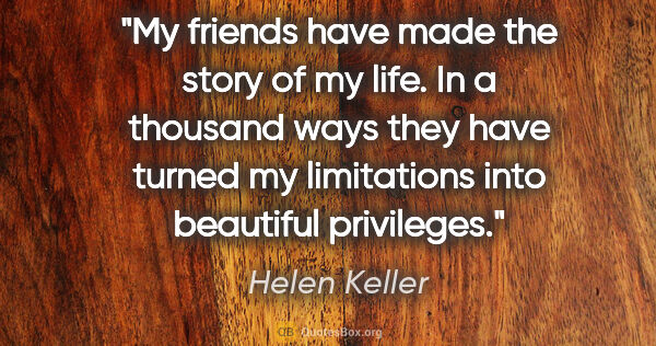 "Helen Keller quote: ""My friends have made the story of my life. In a thousand ways..."""