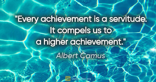 "Albert Camus quote: ""Every achievement is a servitude. It compels us to a higher..."""
