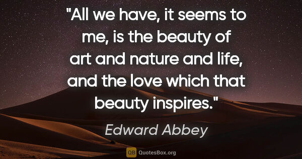 "Edward Abbey quote: ""All we have, it seems to me, is the beauty of art and nature..."""