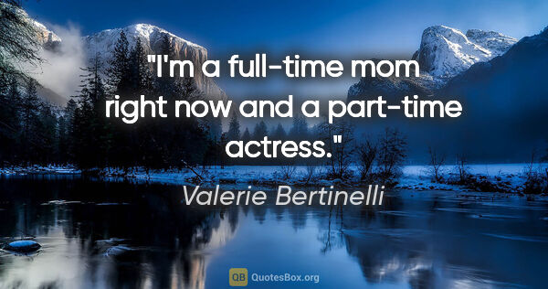 "Valerie Bertinelli quote: ""I'm a full-time mom right now and a part-time actress."""