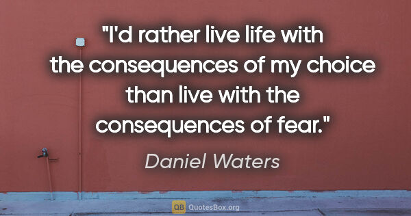 "Daniel Waters quote: ""I'd rather live life with the consequences of my choice than..."""