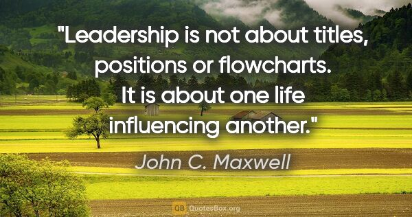 "John C. Maxwell quote: ""Leadership is not about titles, positions or flowcharts. It is..."""