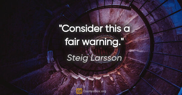 "Steig Larsson quote: ""Consider this a fair warning."""