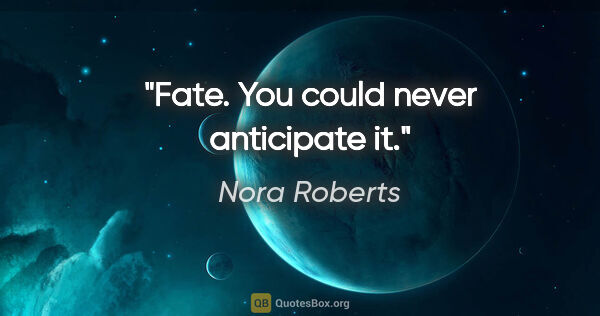 "Nora Roberts quote: ""Fate. You could never anticipate it."""