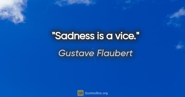 "Gustave Flaubert quote: ""Sadness is a vice."""