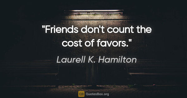 "Laurell K. Hamilton quote: ""Friends don't count the cost of favors."""
