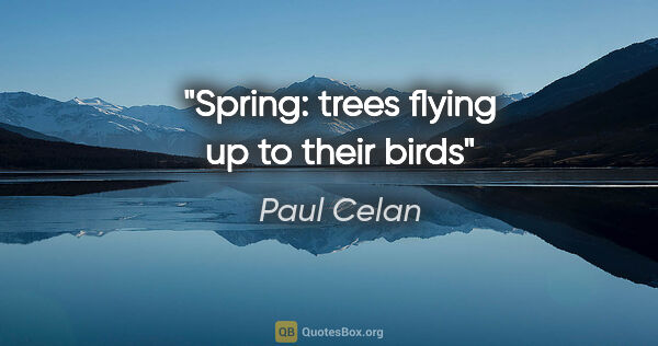"Paul Celan quote: ""Spring: trees flying up to their birds"""