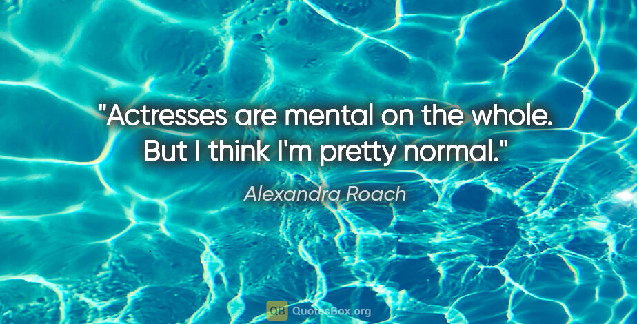 """Alexandra Roach quote: """"Actresses are mental on the whole. But I think I'm pretty normal."""""""