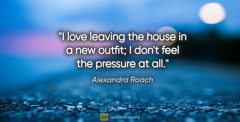 """Alexandra Roach quote: """"I love leaving the house in a new outfit; I don't feel the..."""""""