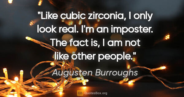 "Augusten Burroughs quote: ""Like cubic zirconia, I only look real. I'm an imposter. The..."""