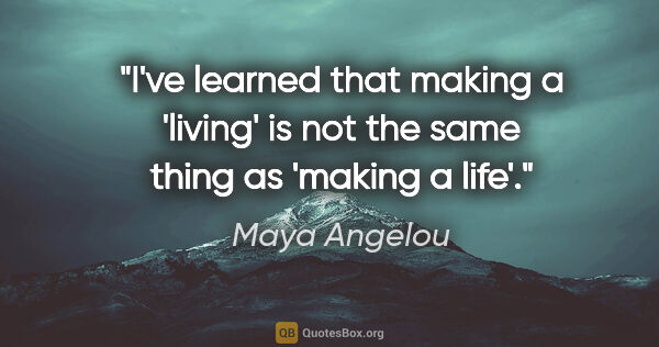 "Maya Angelou quote: ""I've learned that making a 'living' is not the same thing as..."""