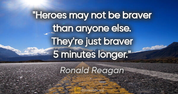 "Ronald Reagan quote: ""Heroes may not be braver than anyone else. They're just braver..."""
