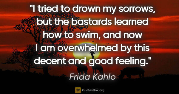 "Frida Kahlo quote: ""I tried to drown my sorrows, but the bastards learned how to..."""