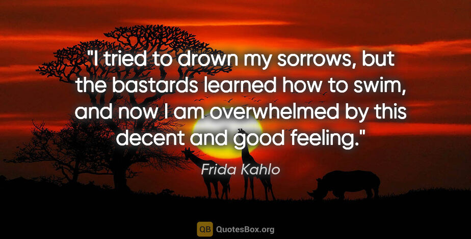 """Frida Kahlo quote: """"I tried to drown my sorrows, but the bastards learned how to..."""""""