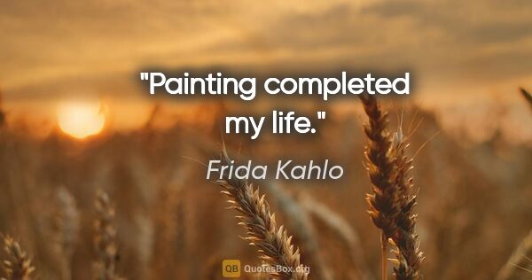 "Frida Kahlo quote: ""Painting completed my life."""