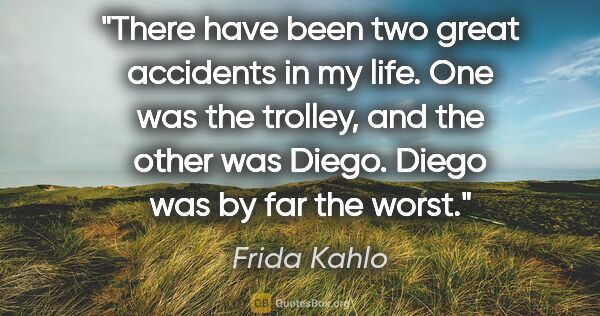 "Frida Kahlo quote: ""There have been two great accidents in my life. One was the..."""