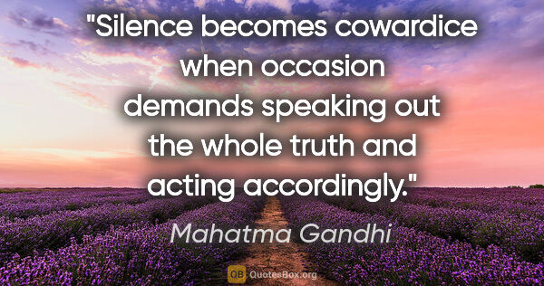 "Mahatma Gandhi quote: ""Silence becomes cowardice when occasion demands speaking out..."""